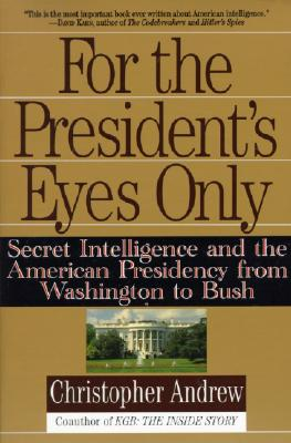 For the President's Eyes Only: Secret Intelligence and the American Presidency from Washington to Bush - Andrew, Christopher