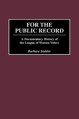 For the Public Record: A Documentary History of the League of Women Voters - Stuhler, Barbara