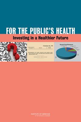 For the Public's Health: Investing in a Healthier Future - Institute of Medicine, and Board on Population Health and Public Health Practice, and Committee on Public Health Strategies...