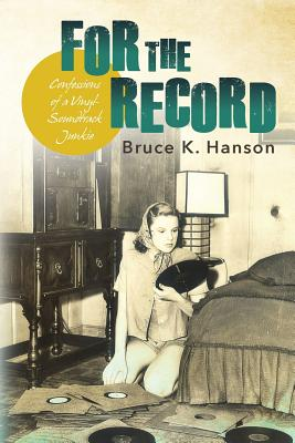 For the Record: Confessions of a Vinyl-Soundtrack Junkie - Hanson, Bruce K