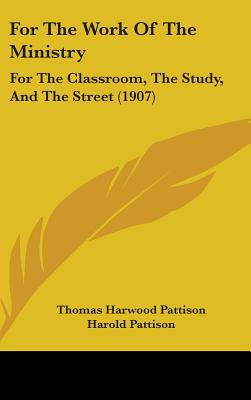 For the Work of the Ministry: For the Classroom, the Study, and the Street (1907) - Pattison, Thomas Harwood, and Pattison, Harold
