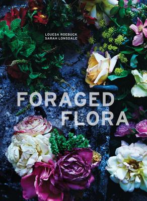Foraged Flora: A Year of Gathering and Arranging Wild Plants and Flowers - Lonsdale, Sarah, and Roebuck, Louesa