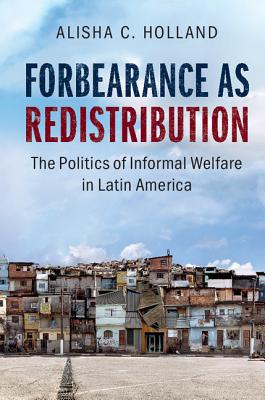 Forbearance as Redistribution: The Politics of Informal Welfare in Latin America - Holland, Alisha C.