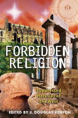 Forbidden Religion: Suppressed Heresies of the West - Kenyon, J Douglas (Editor)