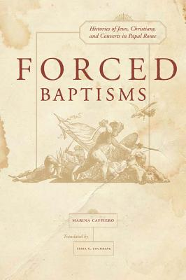 Forced Baptisms: Histories of Jews, Christians, and Converts in Papal Rome - Caffiero, Marina