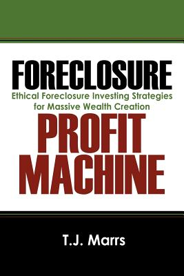 Foreclosure Profit Machine: Ethical Foreclosure Investing Strategies for Massive Wealth Creation - Marrs, T J