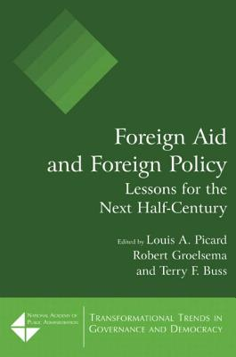 Foreign Aid and Foreign Policy: Lessons for the Next Half-Century: Lessons for the Next Half-Century - Picard, Louis a, and Groelsema, Robert, and Buss, Terry F
