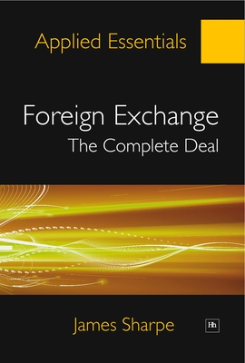 Foreign Exchange: The Complete Deal: A comprehensive guide to the theory and practice of the Forex market - Sharpe, James