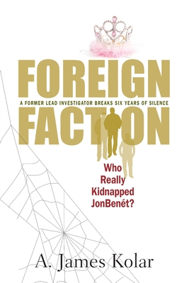 Foreign Faction - Who Really Kidnapped JonBenet? - Kolar, A James