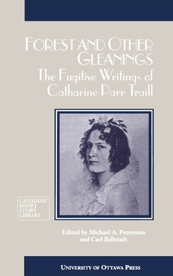 Forest and Other Gleanings: The Fugitive Writings of Catharine Parr Traill - Traill, Catherine