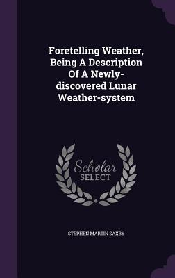 Foretelling Weather, Being a Description of a Newly-Discovered Lunar Weather-System - Saxby, Stephen Martin