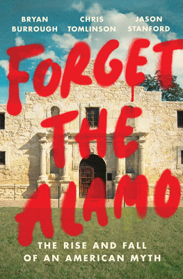 Forget the Alamo: The Rise and Fall of an American Myth - Burrough, Bryan, and Tomlinson, Chris, and Stanford, Jason
