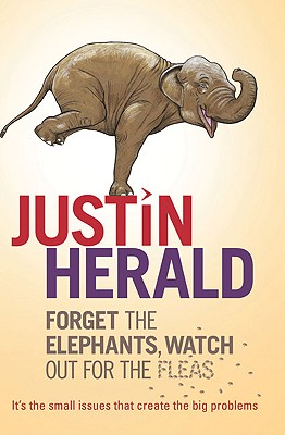 Forget the Elephants, Watch Out for the Fleas: It's the Small Issues That Create the Big Problems - Herald, Justin
