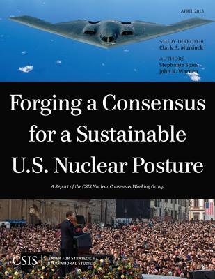 Forging a Consensus for a Sustainable U.S. Nuclear Posture - Murdock, Clark A., and Spies, Stephanie, and Warden, John