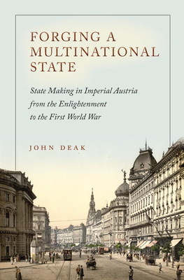 Forging a Multinational State: State Making in Imperial Austria from the Enlightenment to the First World War - Deak, John