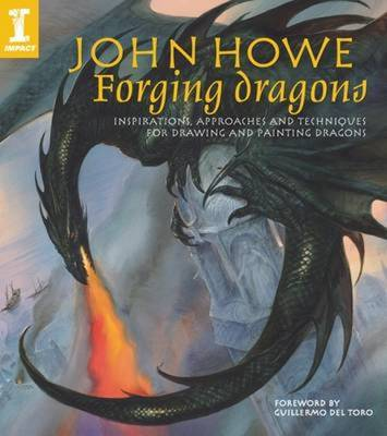 Forging Dragons: Inspirations, Approaches and Techniques for Drawing and Painting Dragons - Howe, John