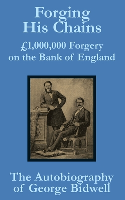 Forging His Chains: 1,000,000 Forgery on the Bank of England -- The Autobiography of George Bidwell - Bidwell, George