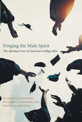 Forging the Male Spirit: The Spiritual Lives of American College Men - Longwood, W Merle, PH.D.