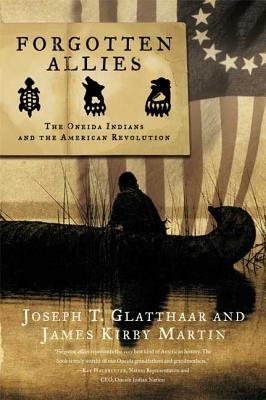 Forgotten Allies: The Oneida Indians and the American Revolution - Glatthaar, Joseph T, and Martin, James Kirby