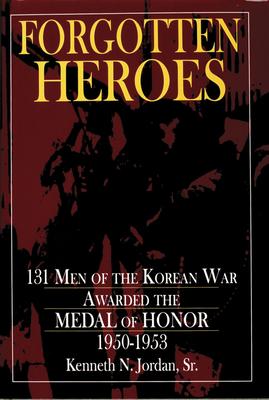 Forgotten Heroes: 131 Men of the Korean War Awarded the Medal of Honor, 1950-1953 - Jordan, Kenneth N