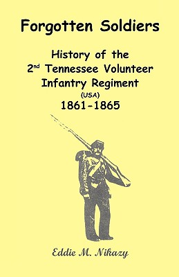 Forgotten Soldiers: History of the 2nd Tennessee Volunteer Infantry Regiment (USA) 1861-1865 - Nikazy, Eddie M