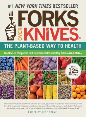 Forks Over Knives: The Plant-Based Way to Health - Stone, Gene (Editor), and Campbell, T Colin, Ph.D. (Foreword by), and Esselstyn, Caldwell B, Jr. (Foreword by)