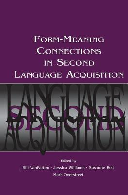 Form-Meaning Connections in Second Language Acquisition - VanPatten, Bill (Editor), and Williams, Jessica (Editor), and Rott, Susanne (Editor)