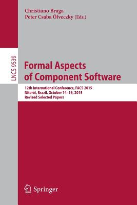 Formal Aspects of Component Software: 12th International Conference, Facs 2015, Niteroi, Brazil, October 14-16, 2015, Revised Selected Papers - Braga, Christiano (Editor), and Olveczky, Peter Csaba (Editor)