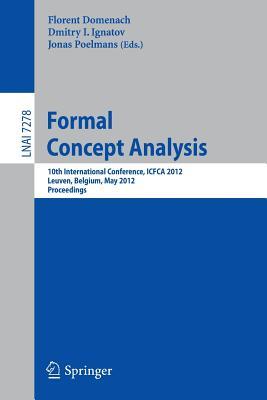 Formal Concept Analysis: 10th International Conference, Icfca 2012, Leuven, Belgium, May 7-10, 2012. Proceedings - Domenach, Florent (Editor), and Ignatov, Dmitry (Editor), and Poelmans, Jonas (Editor)