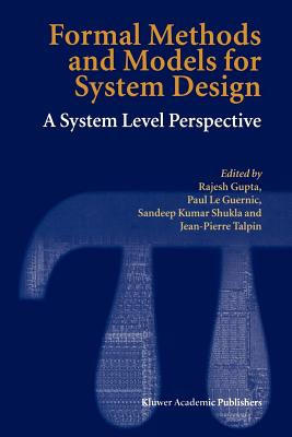 Formal Methods and Models for System Design: A System Level Perspective - Gupta, Rajesh (Editor), and Le Guernic, Paul (Editor), and Shukla, Sandeep Kumar (Editor)