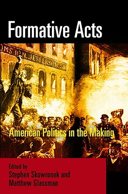 Formative Acts: American Politics in the Making - Skowronek, Stephen (Editor), and Glassman, Matthew (Editor)
