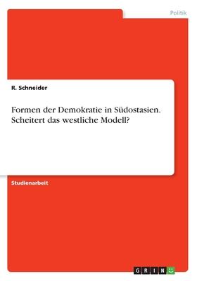 Formen Der Demokratie in Sudostasien. Scheitert Das Westliche Modell? - Schneider, R