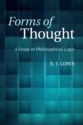 Forms of Thought: A Study in Philosophical Logic - Lowe, E. J.