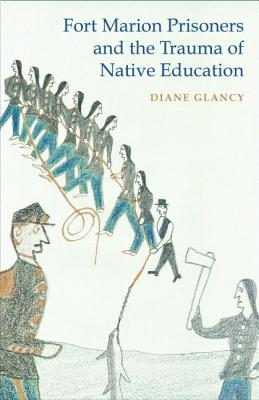Fort Marion Prisoners and the Trauma of Native Education - Glancy, Diane