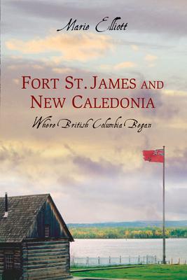 Fort St. James and New Caledonia: Where British Columbia Began - Elliott, Marie
