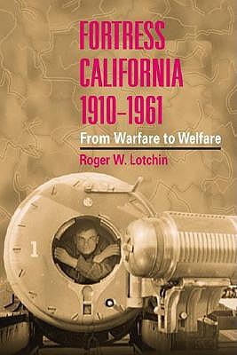 Fortress California, 1910-1961: From Warfare to Welfare - Lotchin, Roger W