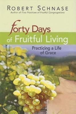 Forty Days of Fruitful Living: Practicing a Life of Grace - Schnase, Robert, Bishop