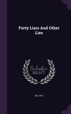 Forty Liars and Other Lies - Nye, Bill