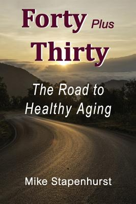 Forty Plus Thirty - The Road to Healthy Aging: How to Keep Young, Stay Healthy & Live Longer - Stapenhurst, Mike