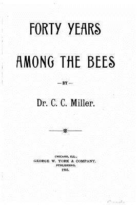 Forty Years Among the Bees - Miller, C C