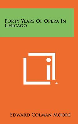 Forty Years of Opera in Chicago - Moore, Edward Colman