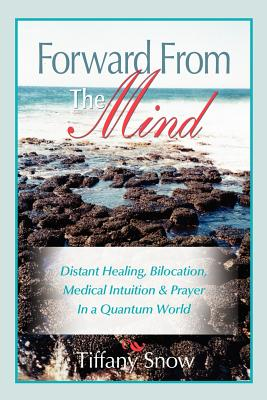 Forward from the Mind: Distant Healing, Bilocation, Medical Intuition & Prayer in a Quantum World - Snow, Tiffany, and Clark, Billy (Editor), and Wallace, Trish (Photographer)