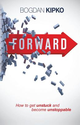 Forward: How to Get Unstuck and Become Unstoppable - Kipko, Bogdan