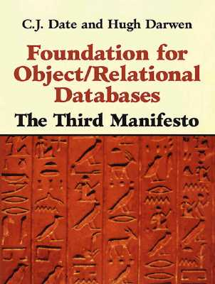 Foundation for Object / Relational Databases: The Third Manifesto - Date, C. J., and Darwen, Hugh