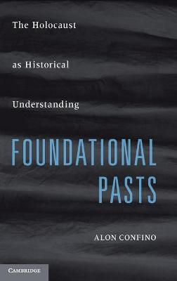 Foundational Pasts: The Holocaust as Historical Understanding - Confino, Alon