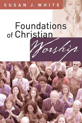 Foundations of Christian Worship - White, Susan J