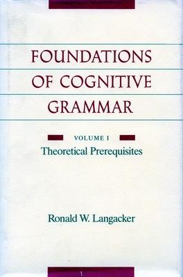 Foundations of Cognitive Grammar: Volume I: Theoretical Prerequisites - Langacker, Ronald W.