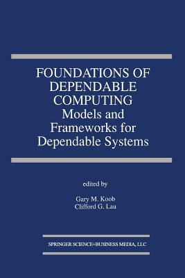 Foundations of Dependable Computing: Models and Frameworks for Dependable Systems - Koob, Gary M (Editor), and Lau, Clifford G (Editor)