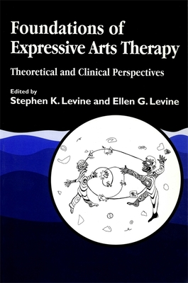 Foundations of Expressive Art Therapy: Theoretical and Clinical Perspectives - Levine, Stephen K (Editor), and Levine, Ellen G (Editor)