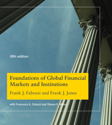 Foundations of Global Financial Markets and Institutions - Fabozzi, Frank J, and Jones, Frank J, and Fabozzi, Francesco A (Contributions by)